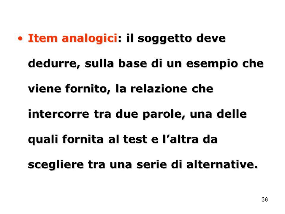 36 Item analogici: il soggetto deve dedurre, sulla base di un esempio che viene fornito, la relazione che intercorre tra due parole, una delle quali f