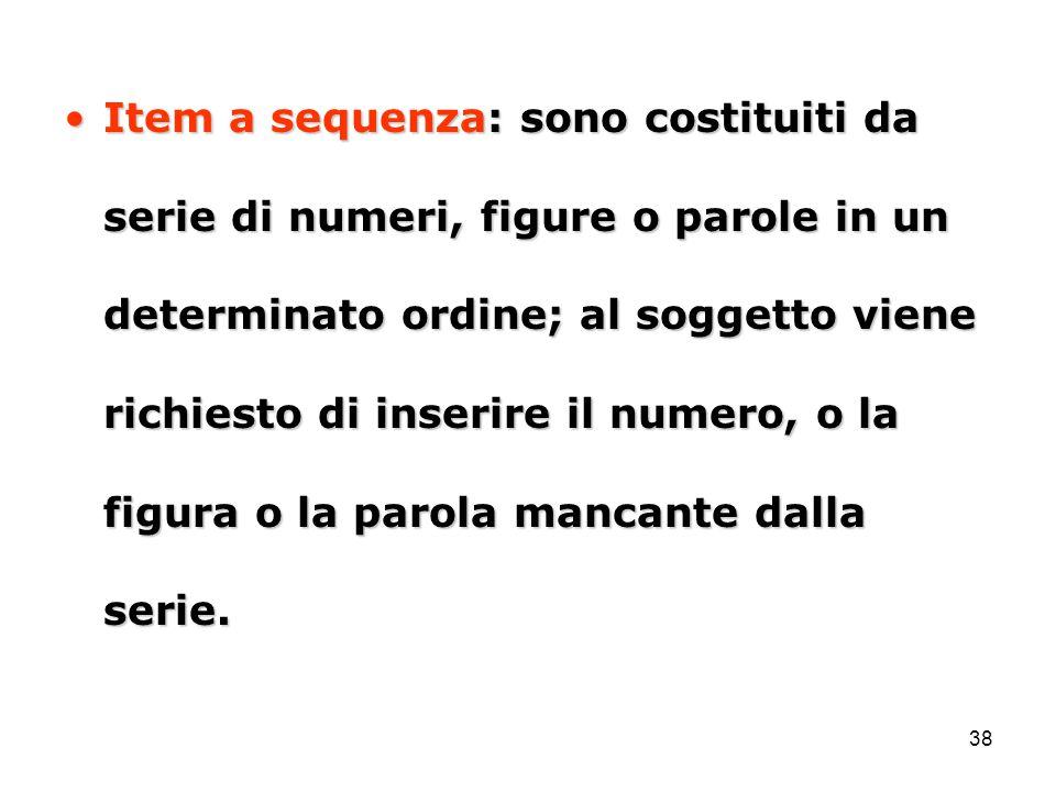 38 Item a sequenza: sono costituiti da serie di numeri, figure o parole in un determinato ordine; al soggetto viene richiesto di inserire il numero, o