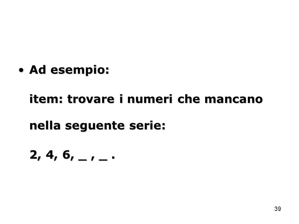 39 Ad esempio:Ad esempio: item: trovare i numeri che mancano nella seguente serie: 2, 4, 6, _, _.