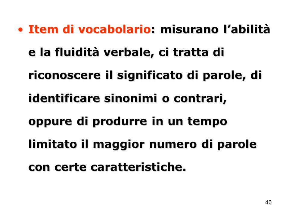 40 Item di vocabolario: misurano l'abilità e la fluidità verbale, ci tratta di riconoscere il significato di parole, di identificare sinonimi o contra
