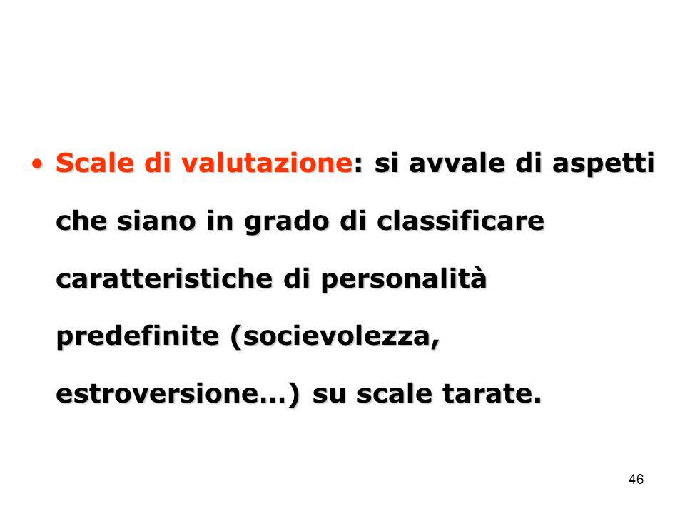 46 Scale di valutazione: si avvale di aspetti che siano in grado di classificare caratteristiche di personalità predefinite (socievolezza, estroversio