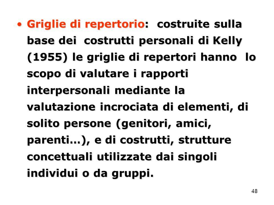 48 Griglie di repertorio: costruite sulla base dei costrutti personali di Kelly (1955) le griglie di repertori hanno lo scopo di valutare i rapporti i