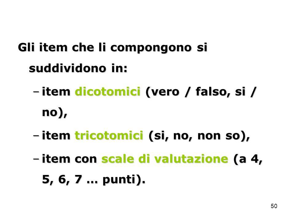 50 Gli item che li compongono si suddividono in: –item dicotomici (vero / falso, si / no), –item tricotomici (si, no, non so), –item con scale di valu