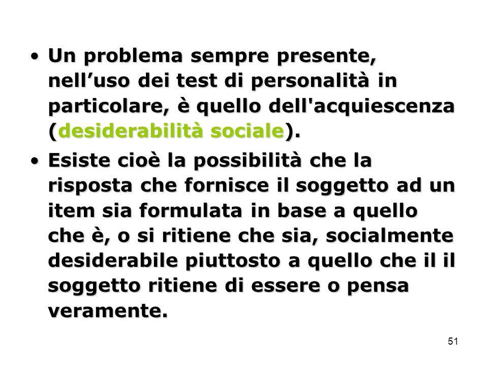51 Un problema sempre presente, nell'uso dei test di personalità in particolare, è quello dell'acquiescenza (desiderabilità sociale).Un problema sempr