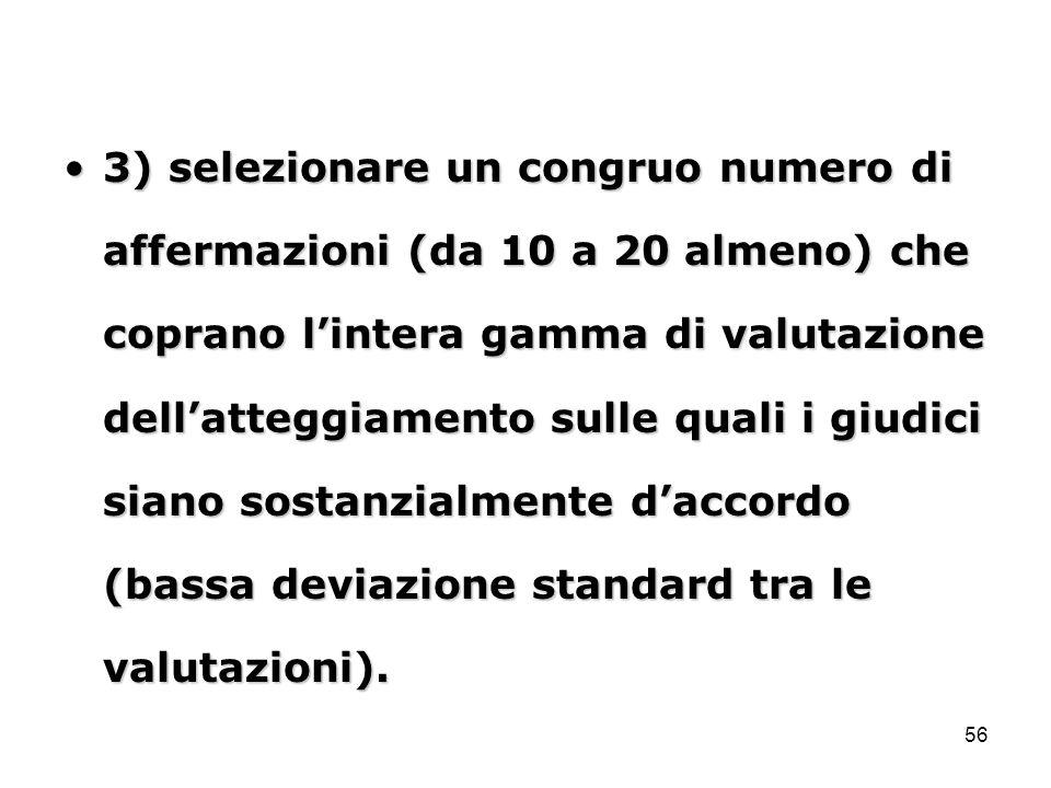 56 3) selezionare un congruo numero di affermazioni (da 10 a 20 almeno) che coprano l'intera gamma di valutazione dell'atteggiamento sulle quali i giudici siano sostanzialmente d'accordo (bassa deviazione standard tra le valutazioni).3) selezionare un congruo numero di affermazioni (da 10 a 20 almeno) che coprano l'intera gamma di valutazione dell'atteggiamento sulle quali i giudici siano sostanzialmente d'accordo (bassa deviazione standard tra le valutazioni).