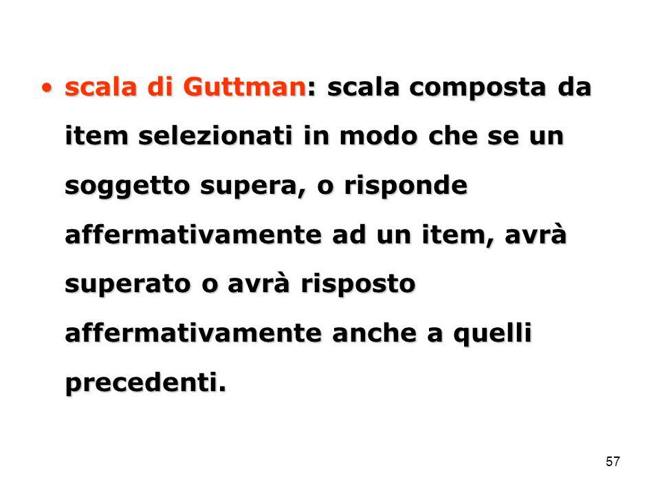 57 scala di Guttman: scala composta da item selezionati in modo che se un soggetto supera, o risponde affermativamente ad un item, avrà superato o avr