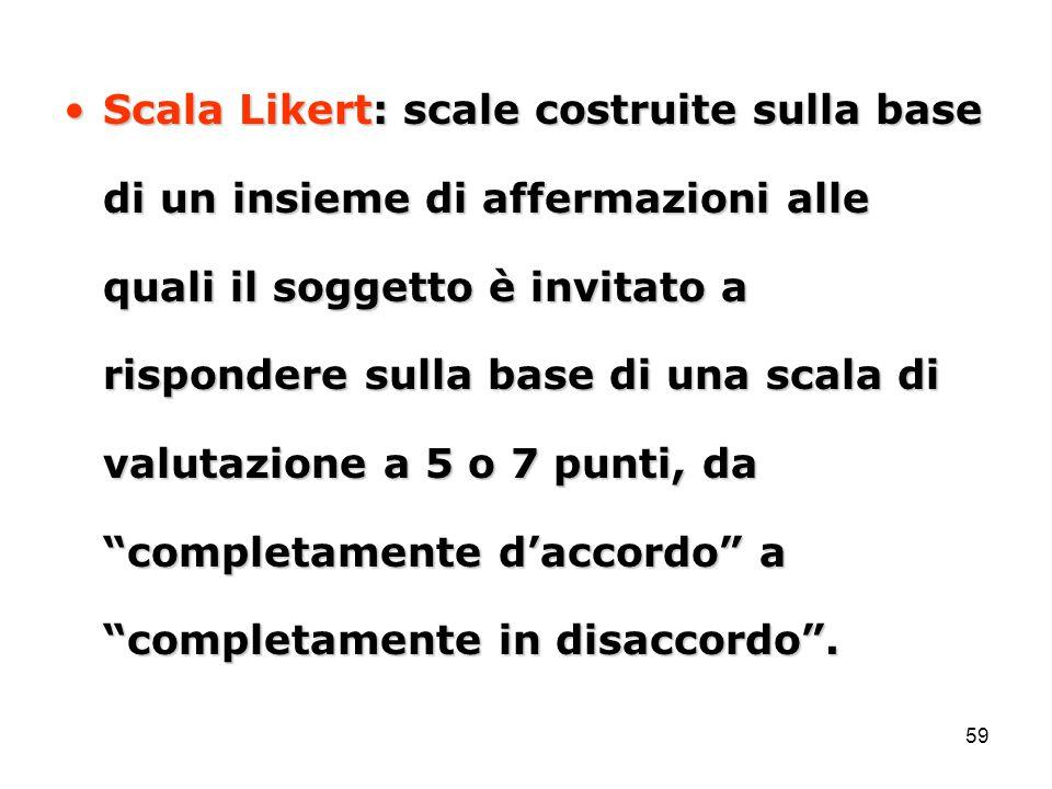59 Scala Likert: scale costruite sulla base di un insieme di affermazioni alle quali il soggetto è invitato a rispondere sulla base di una scala di va