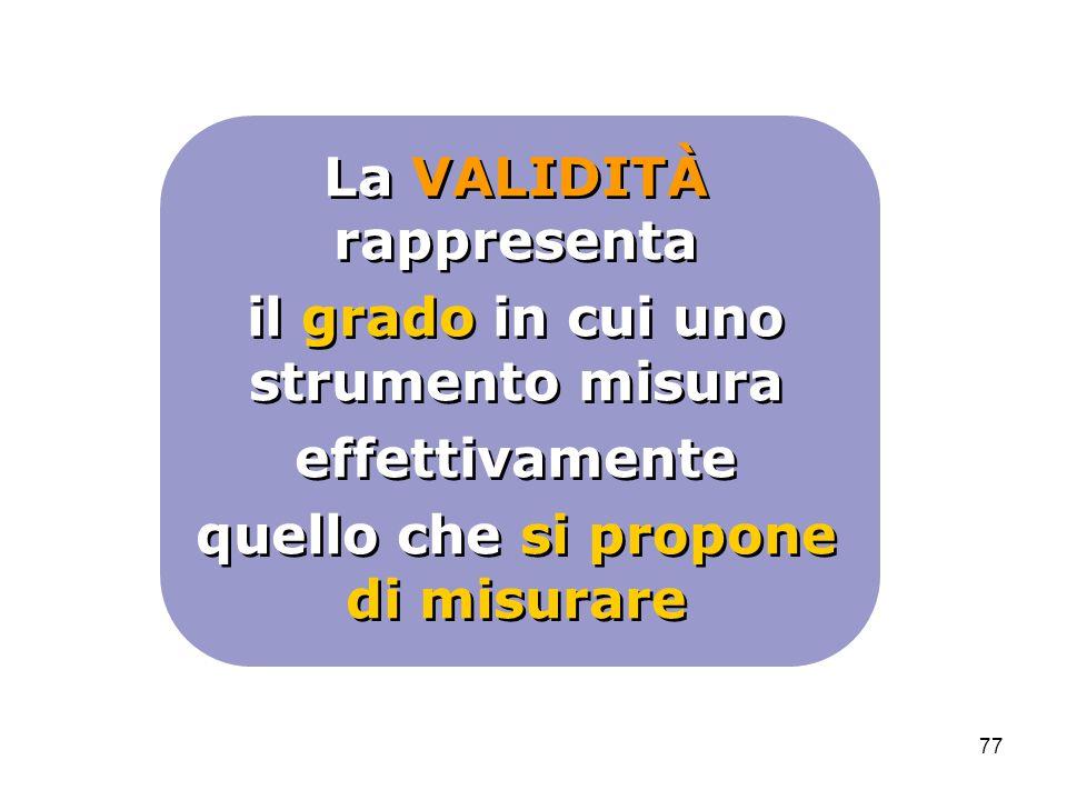 77 La VALIDITÀ rappresenta il grado in cui uno strumento misura effettivamente quello che si propone di misurare La VALIDITÀ rappresenta il grado in c