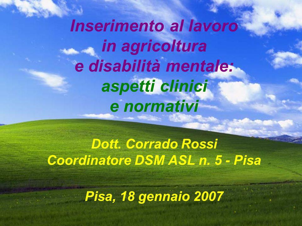 Inserimento al lavoro in agricoltura e disabilità mentale: aspetti clinici e normativi Dott. Corrado Rossi Coordinatore DSM ASL n. 5 - Pisa Pisa, 18 g