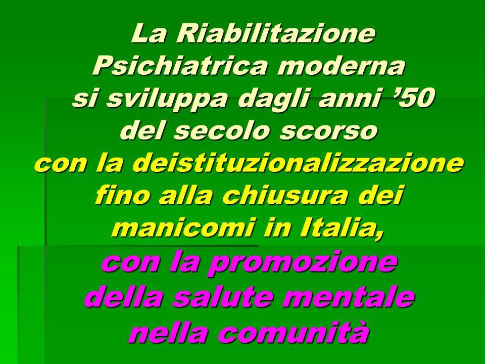 La Riabilitazione Psichiatrica moderna si sviluppa dagli anni '50 del secolo scorso con la deistituzionalizzazione fino alla chiusura dei manicomi in