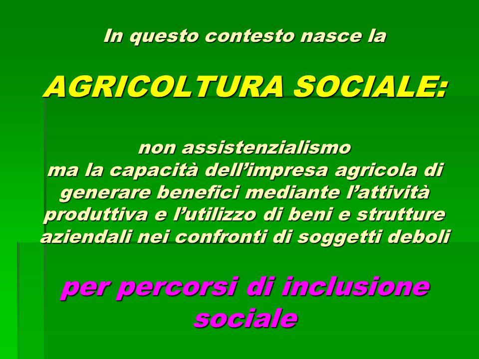 In questo contesto nasce la AGRICOLTURA SOCIALE: non assistenzialismo ma la capacità dell'impresa agricola di generare benefici mediante l'attività pr