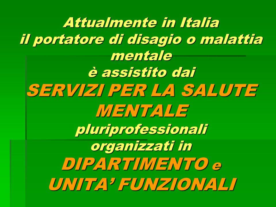 Attualmente in Italia il portatore di disagio o malattia mentale è assistito dai SERVIZI PER LA SALUTE MENTALE pluriprofessionali organizzati in DIPAR