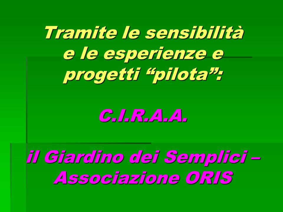 """Tramite le sensibilità e le esperienze e progetti """"pilota"""": C.I.R.A.A. il Giardino dei Semplici – Associazione ORIS"""