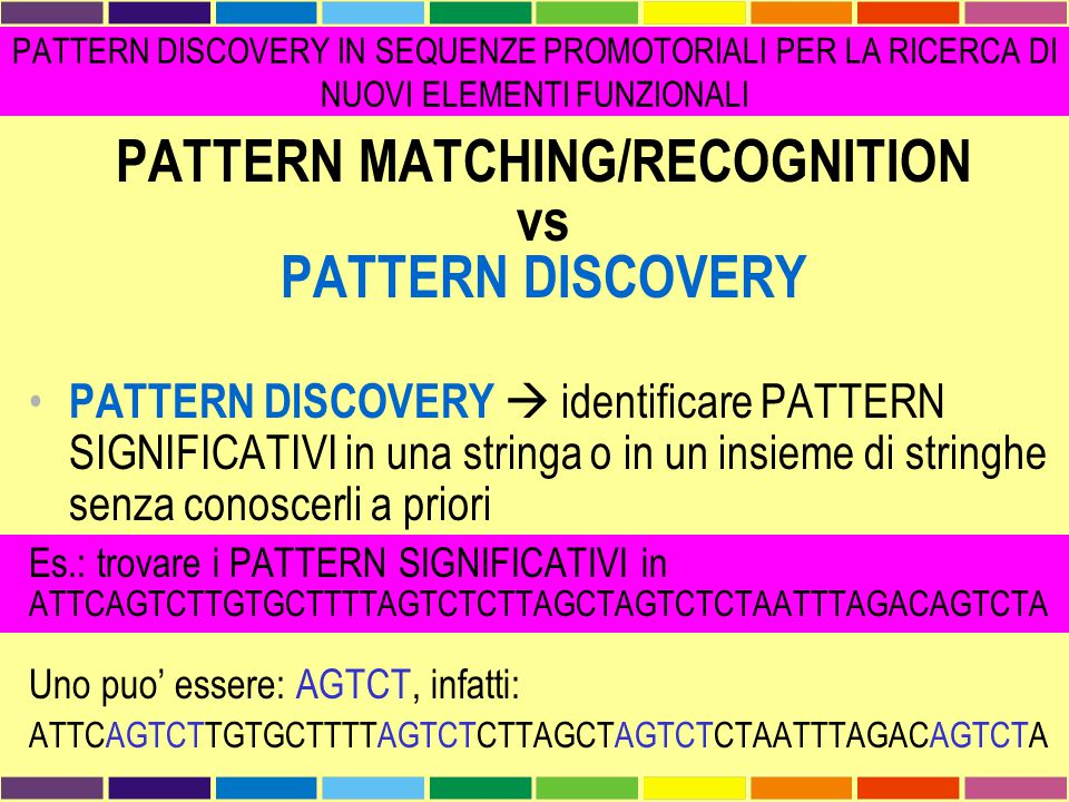 PATTERN MATCHING/RECOGNITION vs PATTERN DISCOVERY PATTERN DISCOVERY  identificare PATTERN SIGNIFICATIVI in una stringa o in un insieme di stringhe se