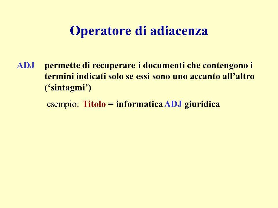 Operatore di adiacenza ADJpermette di recuperare i documenti che contengono i termini indicati solo se essi sono uno accanto all'altro ('sintagmi') esempio: Titolo = informatica ADJ giuridica