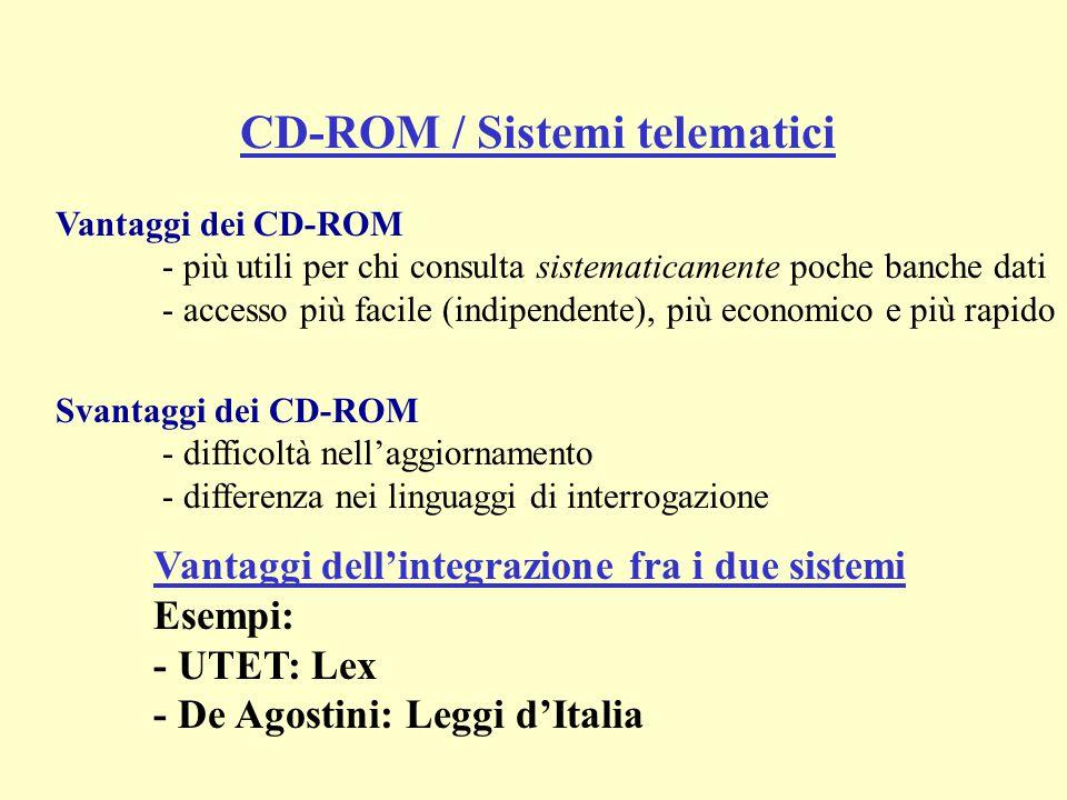 Vantaggi dei CD-ROM - più utili per chi consulta sistematicamente poche banche dati - accesso più facile (indipendente), più economico e più rapido Svantaggi dei CD-ROM - difficoltà nell'aggiornamento - differenza nei linguaggi di interrogazione CD-ROM / Sistemi telematici Vantaggi dell'integrazione fra i due sistemi Esempi: - UTET: Lex - De Agostini: Leggi d'Italia