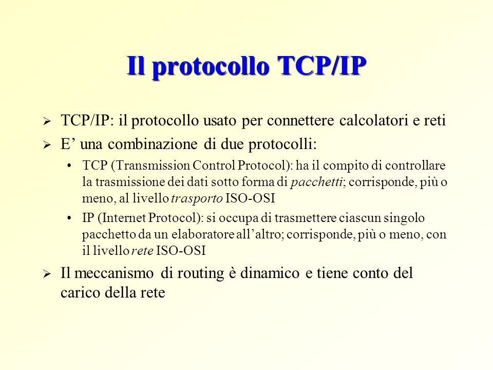 Il protocollo TCP/IP  TCP/IP: il protocollo usato per connettere calcolatori e reti  E' una combinazione di due protocolli: TCP (Transmission Control Protocol): ha il compito di controllare la trasmissione dei dati sotto forma di pacchetti; corrisponde, più o meno, al livello trasporto ISO-OSI IP (Internet Protocol): si occupa di trasmettere ciascun singolo pacchetto da un elaboratore all'altro; corrisponde, più o meno, con il livello rete ISO-OSI  Il meccanismo di routing è dinamico e tiene conto del carico della rete