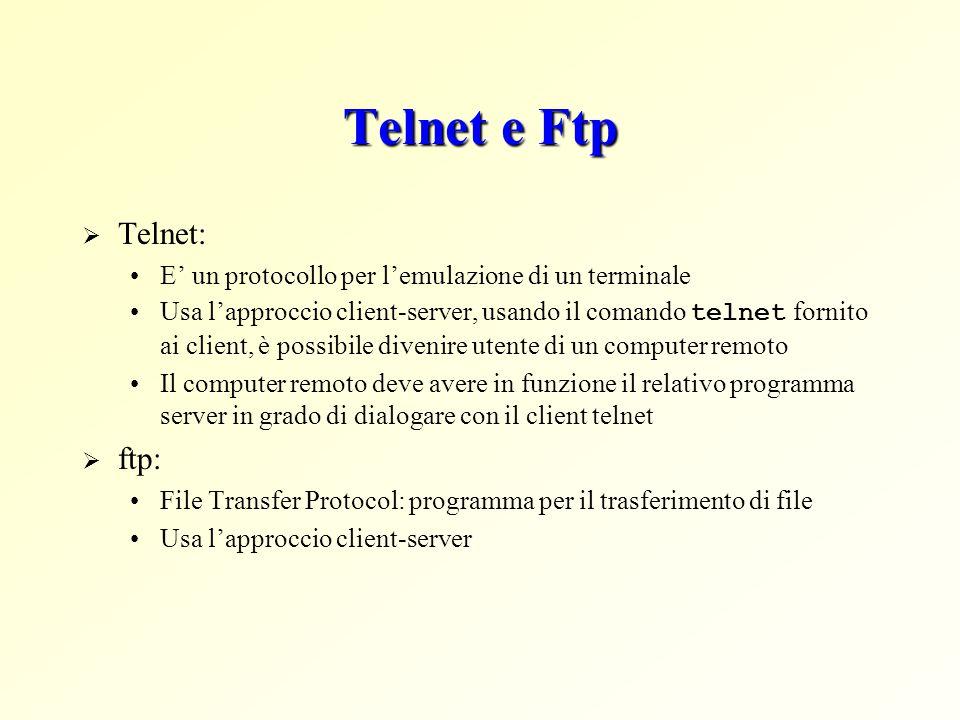 Telnet e Ftp  Telnet: E' un protocollo per l'emulazione di un terminale Usa l'approccio client-server, usando il comando telnet fornito ai client, è possibile divenire utente di un computer remoto Il computer remoto deve avere in funzione il relativo programma server in grado di dialogare con il client telnet  ftp: File Transfer Protocol: programma per il trasferimento di file Usa l'approccio client-server