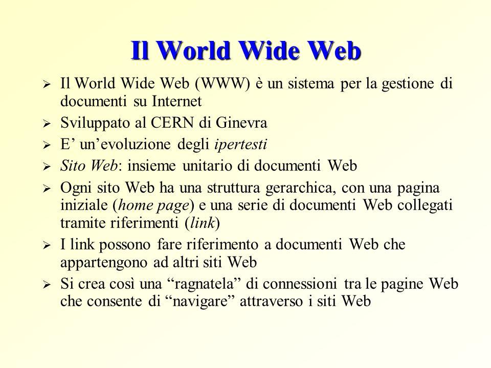 Il World Wide Web  Il World Wide Web (WWW) è un sistema per la gestione di documenti su Internet  Sviluppato al CERN di Ginevra  E' un'evoluzione degli ipertesti  Sito Web: insieme unitario di documenti Web  Ogni sito Web ha una struttura gerarchica, con una pagina iniziale (home page) e una serie di documenti Web collegati tramite riferimenti (link)  I link possono fare riferimento a documenti Web che appartengono ad altri siti Web  Si crea così una ragnatela di connessioni tra le pagine Web che consente di navigare attraverso i siti Web