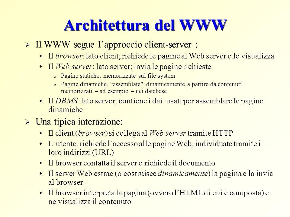 Architettura del WWW  Il WWW segue l'approccio client-server : Il browser: lato client; richiede le pagine al Web server e le visualizza Il Web server: lato server; invia le pagine richieste o Pagine statiche, memorizzate sul file system o Pagine dinamiche, assemblate dinamicamente a partire da contenuti memorizzati – ad esempio – nei database Il DBMS: lato server; contiene i dai usati per assemblare le pagine dinamiche  Una tipica interazione: Il client (browser) si collega al Web server tramite HTTP L'utente, richiede l'accesso alle pagine Web, individuate tramite i loro indirizzi (URL) Il browser contatta il server e richiede il documento Il server Web estrae (o costruisce dinamicamente) la pagina e la invia al browser Il browser interpreta la pagina (ovvero l'HTML di cui è composta) e ne visualizza il contenuto