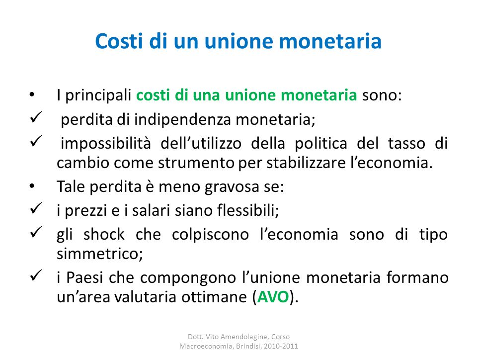 Costi di un unione monetaria I principali costi di una unione monetaria sono: perdita di indipendenza monetaria; impossibilità dell'utilizzo della politica del tasso di cambio come strumento per stabilizzare l'economia.