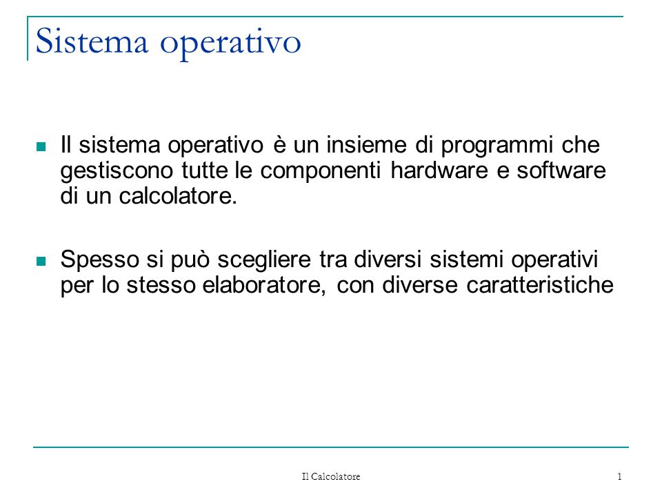 Il Calcolatore 12 Sistema operativo I programmi che costituiscono il sistema operativo sono classificati rispetto alla loro funzionalità e ordinati in base alla 'distanza' dalla macchina fisica (hardware):  Gestione processi (nucleo del sistema operativo)  Gestione memoria  Gestione periferiche  Gestione file system  Interprete dei comandi (shell)
