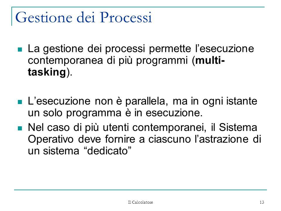 Il Calcolatore 13 Gestione dei Processi La gestione dei processi permette l'esecuzione contemporanea di più programmi (multi- tasking). L'esecuzione n