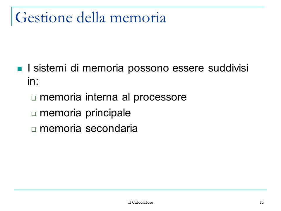 Il Calcolatore 15 Gestione della memoria I sistemi di memoria possono essere suddivisi in:  memoria interna al processore  memoria principale  memo