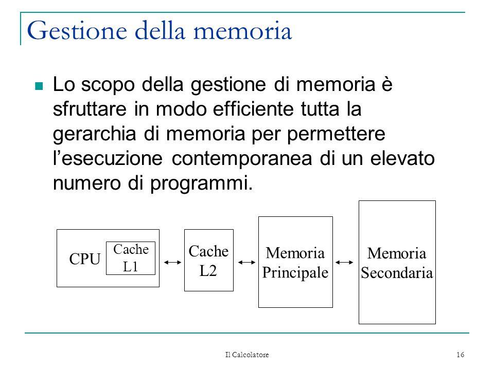 Il Calcolatore 16 Gestione della memoria Lo scopo della gestione di memoria è sfruttare in modo efficiente tutta la gerarchia di memoria per permetter