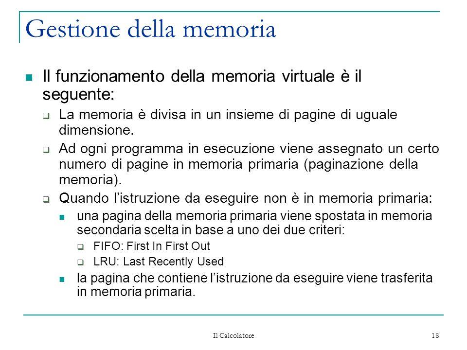 Il Calcolatore 18 Gestione della memoria Il funzionamento della memoria virtuale è il seguente:  La memoria è divisa in un insieme di pagine di ugual