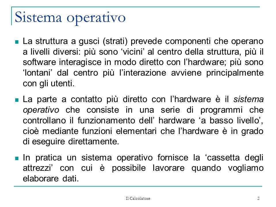 Il Calcolatore 3 Sistema operativo Anche il sistema operativo può essere descritto attraverso un modello a gusci concentrici che circondano l'hardware, a contatto diretto col quale è il nucleo, che contiene funzioni che attivano le azioni più elementari eseguibili dall'hardware.