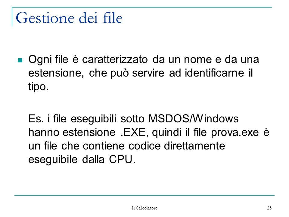 Il Calcolatore 25 Gestione dei file Ogni file è caratterizzato da un nome e da una estensione, che può servire ad identificarne il tipo. Es. i file es