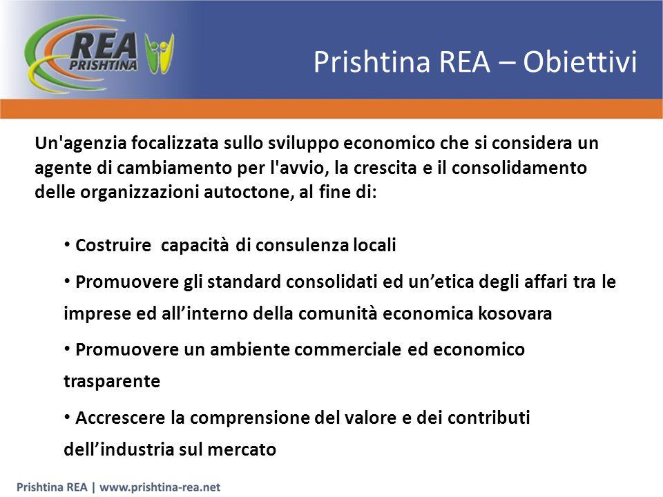 Prishtina REA – Obiettivi Un agenzia focalizzata sullo sviluppo economico che si considera un agente di cambiamento per l avvio, la crescita e il consolidamento delle organizzazioni autoctone, al fine di: Costruire capacità di consulenza locali Promuovere gli standard consolidati ed un'etica degli affari tra le imprese ed all'interno della comunità economica kosovara Promuovere un ambiente commerciale ed economico trasparente Accrescere la comprensione del valore e dei contributi dell'industria sul mercato