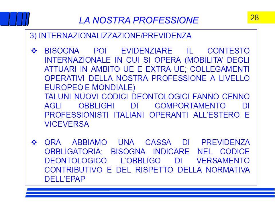 28 LA NOSTRA PROFESSIONE  BISOGNA POI EVIDENZIARE IL CONTESTO INTERNAZIONALE IN CUI SI OPERA (MOBILITA' DEGLI ATTUARI IN AMBITO UE E EXTRA UE; COLLEGAMENTI OPERATIVI DELLA NOSTRA PROFESSIONE A LIVELLO EUROPEO E MONDIALE) TALUNI NUOVI CODICI DEONTOLOGICI FANNO CENNO AGLI OBBLIGHI DI COMPORTAMENTO DI PROFESSIONISTI ITALIANI OPERANTI ALL'ESTERO E VICEVERSA  ORA ABBIAMO UNA CASSA DI PREVIDENZA OBBLIGATORIA; BISOGNA INDICARE NEL CODICE DEONTOLOGICO L'OBBLIGO DI VERSAMENTO CONTRIBUTIVO E DEL RISPETTO DELLA NORMATIVA DELL'EPAP 3) INTERNAZIONALIZZAZIONE/PREVIDENZA