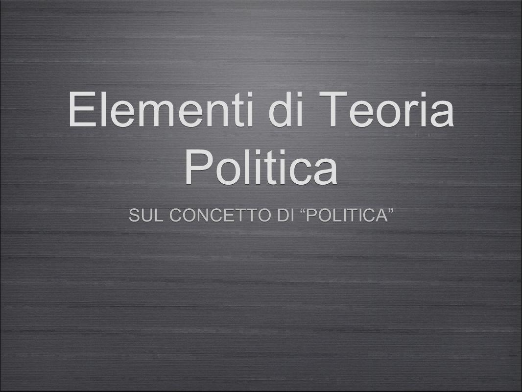 Elementi di Teoria Politica SUL CONCETTO DI POLITICA