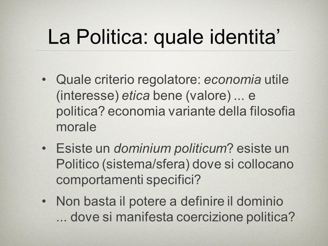 La Politica: quale identita' Quale criterio regolatore: economia utile (interesse) etica bene (valore)...