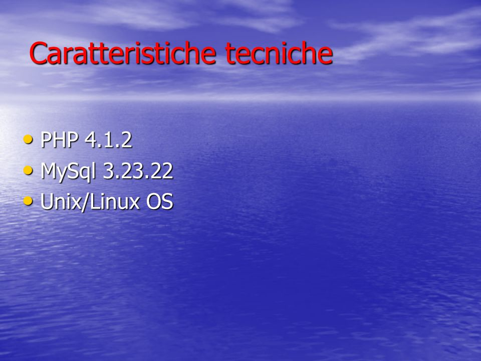 Caratteristiche tecniche PHP 4.1.2 PHP 4.1.2 MySql 3.23.22 MySql 3.23.22 Unix/Linux OS Unix/Linux OS