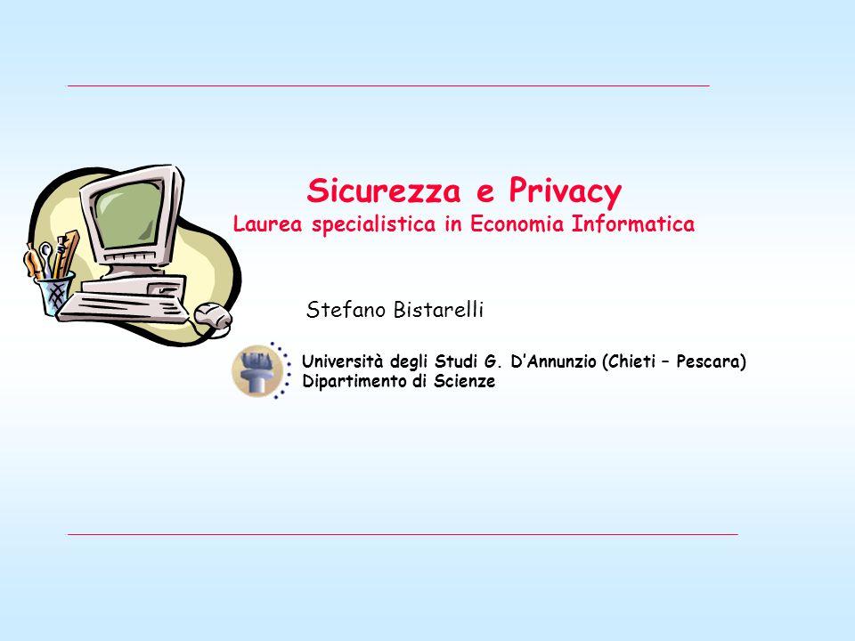 Sicurezza e Privacy Laurea specialistica in Economia Informatica Stefano Bistarelli Università degli Studi G.