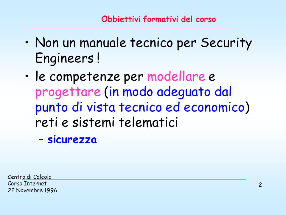 Centro di Calcolo Corso Internet 22 Novembre 1996 2 Obbiettivi formativi del corso Non un manuale tecnico per Security Engineers .