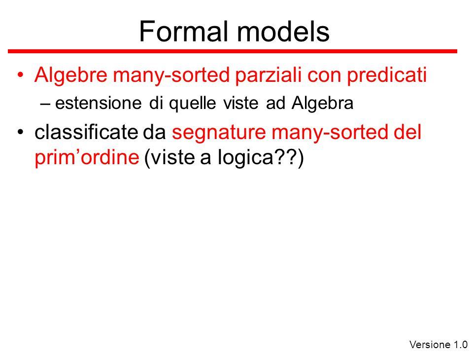 Versione 1.0 Formal models Algebre many-sorted parziali con predicati –estensione di quelle viste ad Algebra classificate da segnature many-sorted del prim'ordine (viste a logica )