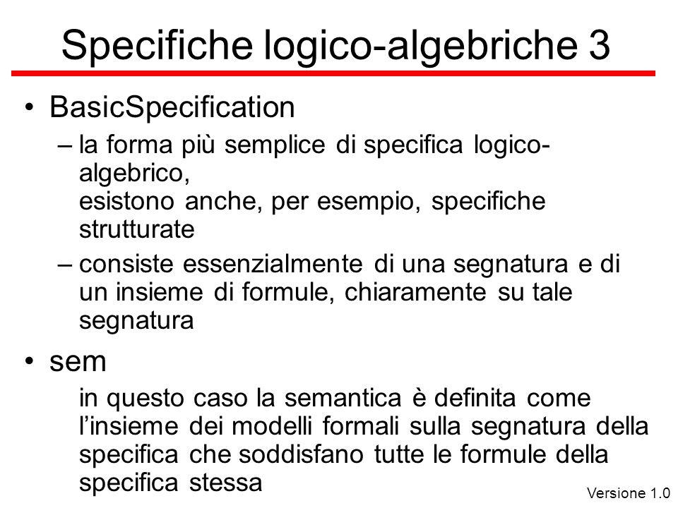 Versione 1.0 Specifiche logico-algebriche 3 BasicSpecification –la forma più semplice di specifica logico- algebrico, esistono anche, per esempio, specifiche strutturate –consiste essenzialmente di una segnatura e di un insieme di formule, chiaramente su tale segnatura sem in questo caso la semantica è definita come l'insieme dei modelli formali sulla segnatura della specifica che soddisfano tutte le formule della specifica stessa