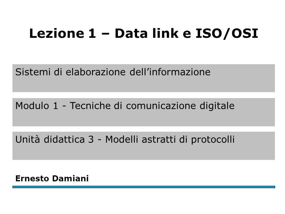 Sistemi di elaborazione dell'informazione Modulo 1 - Tecniche di comunicazione digitale Unità didattica 3 - Modelli astratti di protocolli Ernesto Damiani Lezione 1 – Data link e ISO/OSI