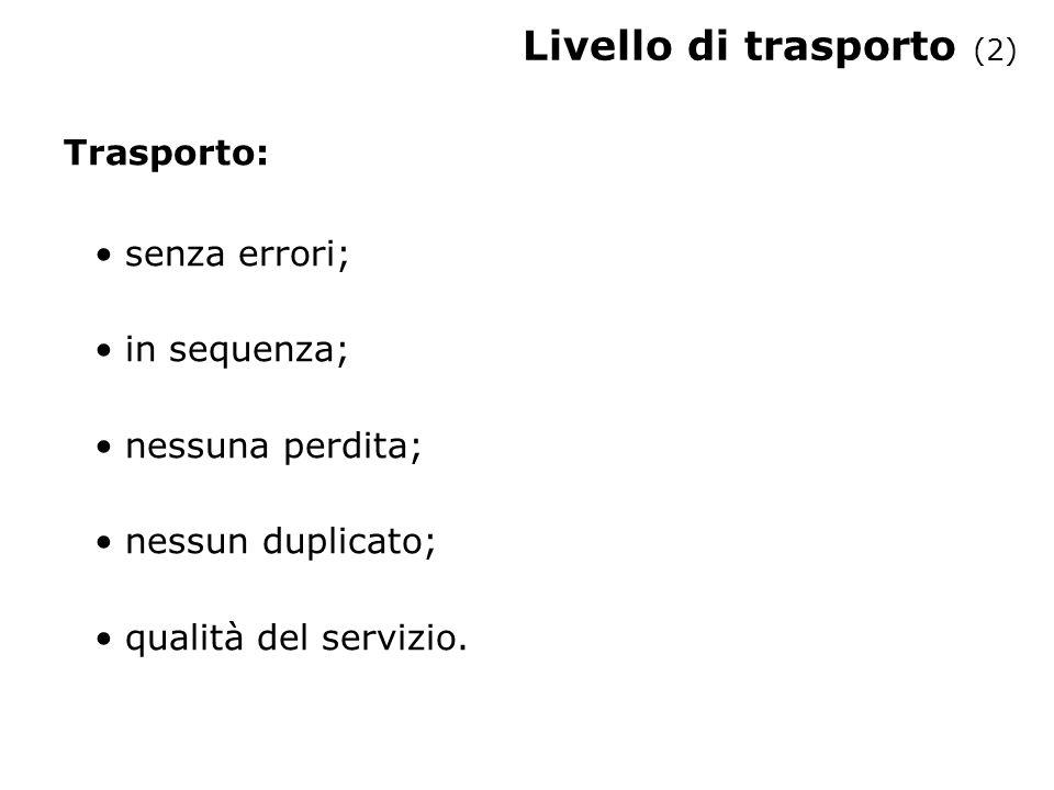 Livello di trasporto (2) Trasporto: senza errori; in sequenza; nessuna perdita; nessun duplicato; qualità del servizio.