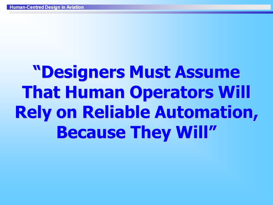 Human-Centred Design in Aviation Designers Must Assume That Human Operators Will Rely on Reliable Automation, Because They Will