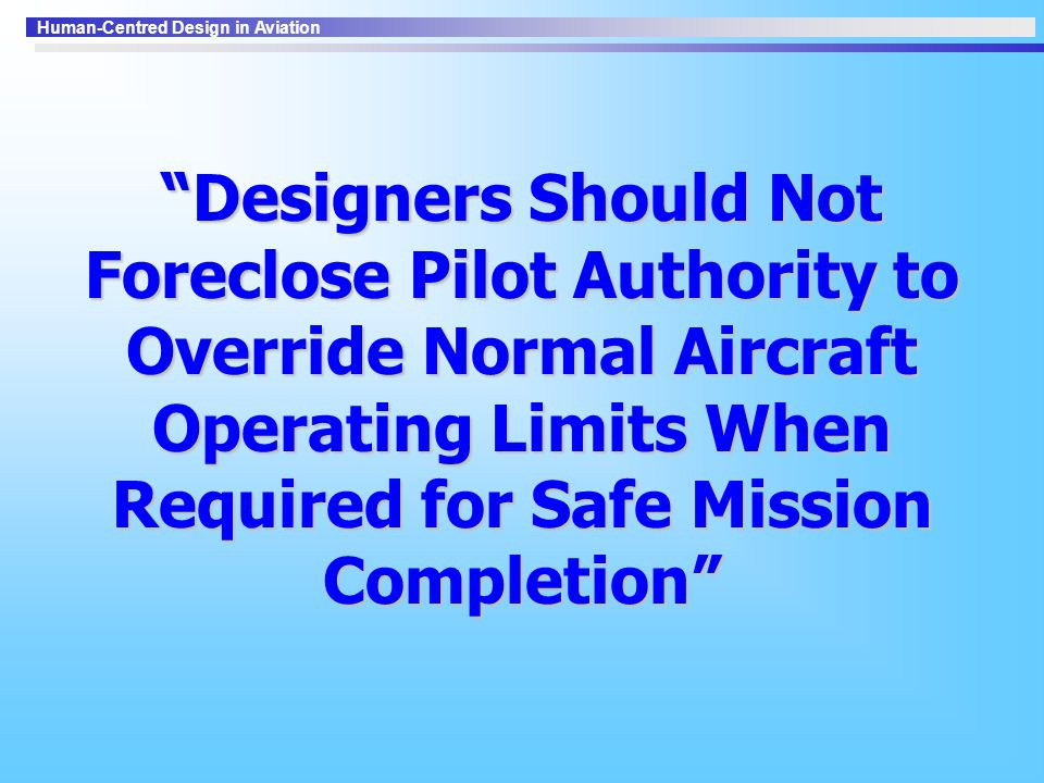Human-Centred Design in Aviation Designers Should Not Foreclose Pilot Authority to Override Normal Aircraft Operating Limits When Required for Safe Mission Completion