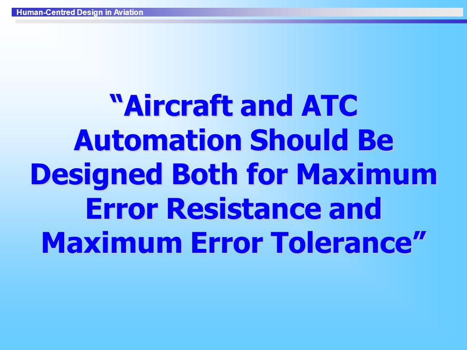 Human-Centred Design in Aviation Aircraft and ATC Automation Should Be Designed Both for Maximum Error Resistance and Maximum Error Tolerance