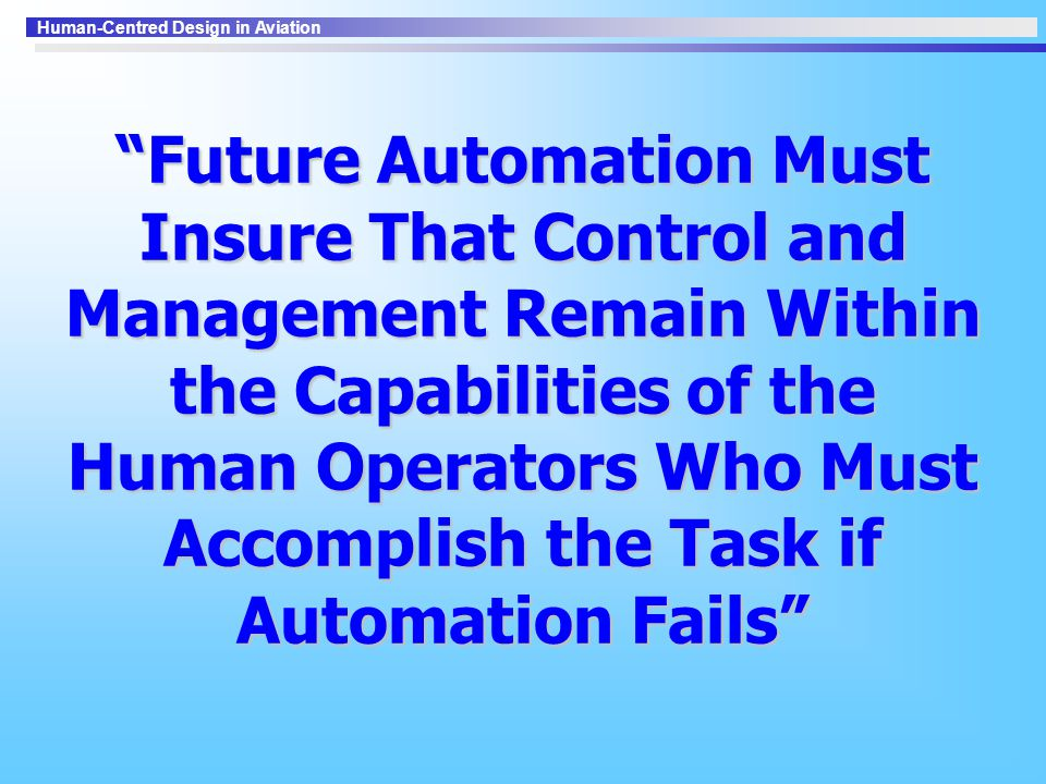 Human-Centred Design in Aviation Future Automation Must Insure That Control and Management Remain Within the Capabilities of the Human Operators Who Must Accomplish the Task if Automation Fails