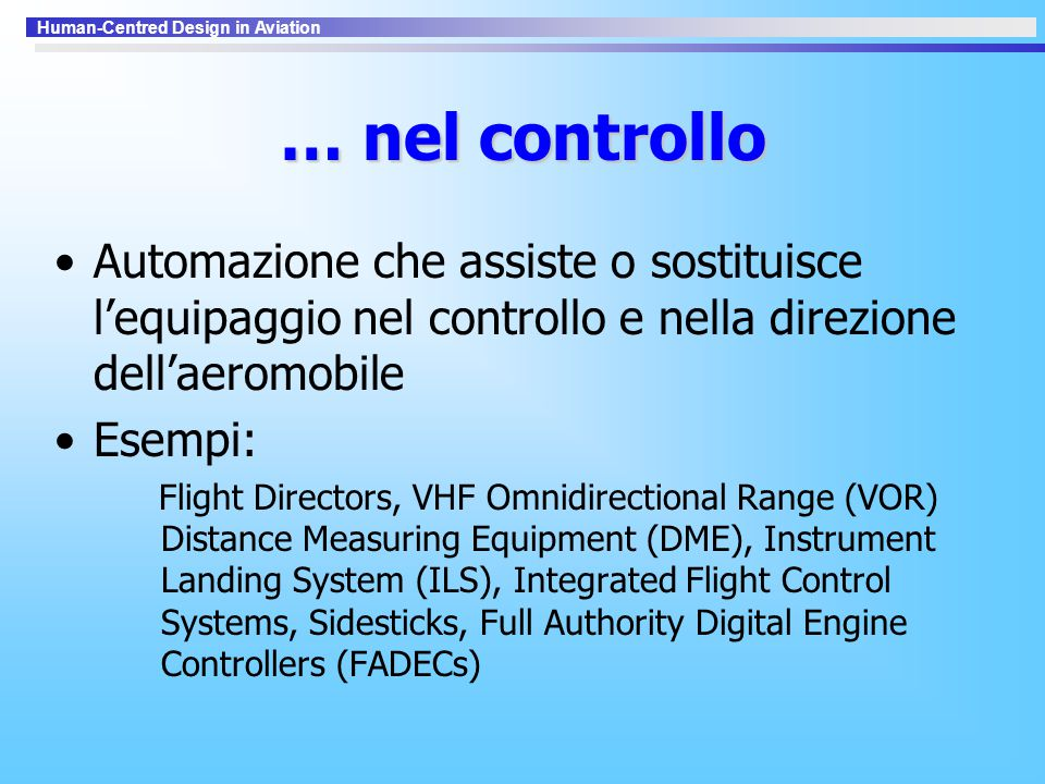 Human-Centred Design in Aviation … nel controllo Automazione che assiste o sostituisce l'equipaggio nel controllo e nella direzione dell'aeromobile Esempi: Flight Directors, VHF Omnidirectional Range (VOR) Distance Measuring Equipment (DME), Instrument Landing System (ILS), Integrated Flight Control Systems, Sidesticks, Full Authority Digital Engine Controllers (FADECs)