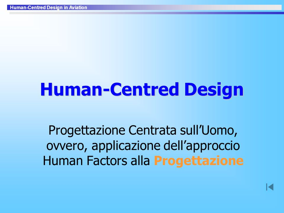 Human-Centred Design in Aviation Al Comando »Non affidare il comando all'automazione –Autorità del comando legata alla Responsabilità –Automazione non può gestire l'incertezza »Autorità del comando compromessa se –Ceduta, per indecisione, all'automazione o ad un altro uomo quando una decisione è necessaria (Portland, Oregon, 1978, United Airlines DC8) –Piegata alle politiche e procedure di compagnia (Dryden, Ontario, 1989, Air Ontario F28) –Degradata da decisioni progettuali (Toulouse, 1994, Flight Test A330)