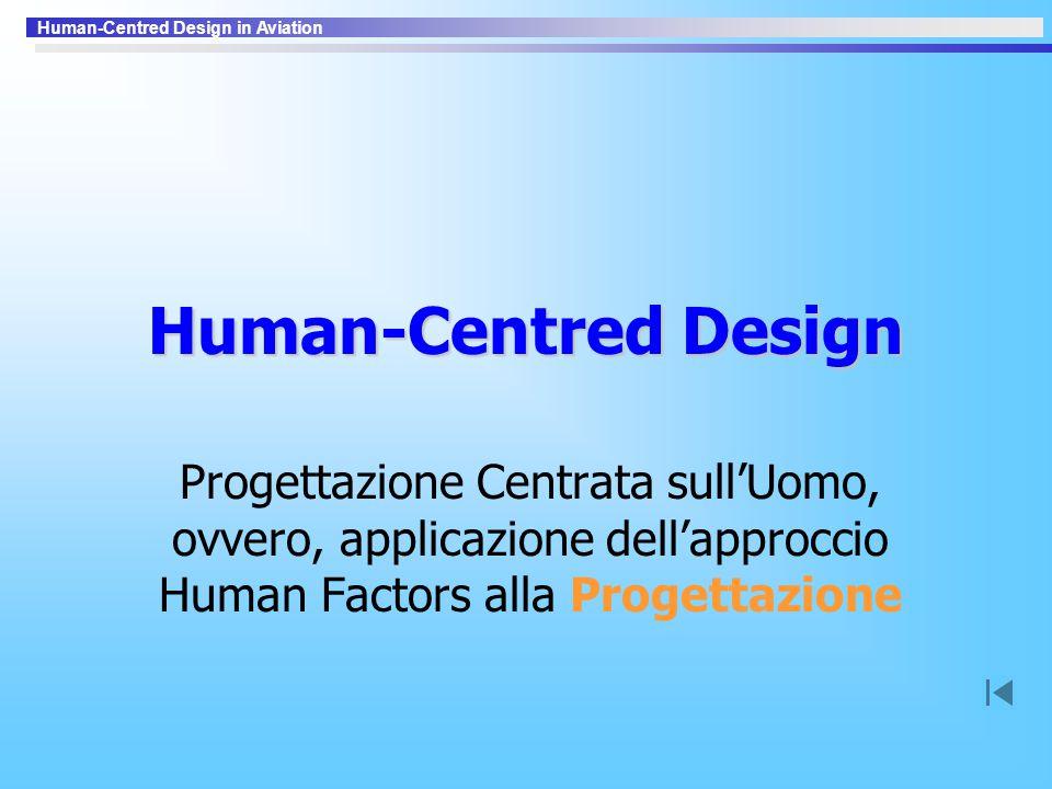 Human-Centred Design in Aviation Human-Centred Design Progettazione Centrata sull'Uomo, ovvero, applicazione dell'approccio Human Factors alla Progett